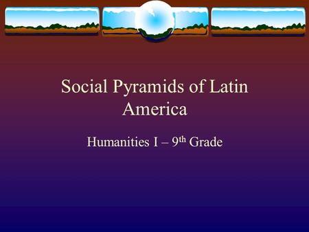 Social Pyramids of Latin America Humanities I – 9 th Grade.