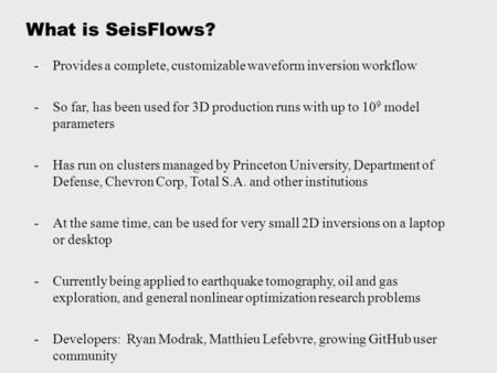 What is SeisFlows? -Provides a complete, customizable waveform inversion workflow -So far, has been used for 3D production runs with up to 10 9 model parameters.