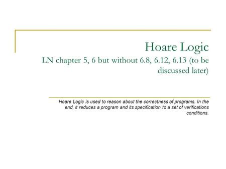 Hoare Logic LN chapter 5, 6 but without 6.8, 6.12, 6.13 (to be discussed later) Hoare Logic is used to reason about the correctness of programs. In the.