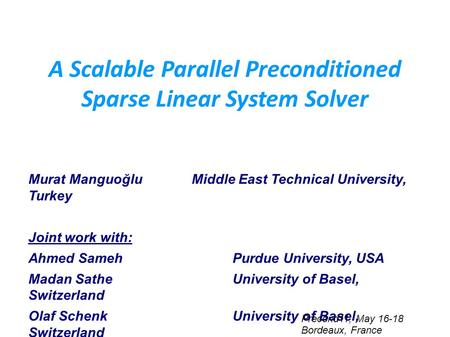 A Scalable Parallel Preconditioned Sparse Linear System Solver Murat ManguoğluMiddle East Technical University, Turkey Joint work with: Ahmed Sameh Purdue.