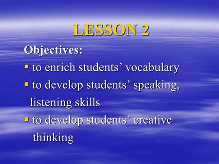 LESSON 2 Objectives:  to enrich students' vocabulary  to develop students' speaking, listening skills listening skills  to develop students' creative.