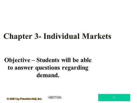 Objective – Students will be able to answer questions regarding demand. Chapter 3- Individual Markets SECTION 1 © 2001 by Prentice Hall, Inc.