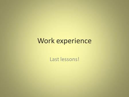 Work experience Last lessons!. Targets! You targets (page 10 and 14 of your work book) should be: 1. easy to practise every day, 2. easy to measure and.