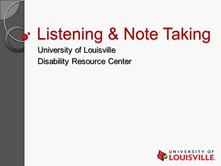 Listening & Note Taking University of Louisville Disability Resource Center.