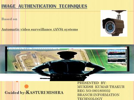 IMAGE AUTHENTICATION TECHNIQUES Based on Automatic video surveillance (AVS) systems Guided by: K ASTURI MISHRA PRESENTED BY: MUKESH KUMAR THAKUR REG NO:0801800032.