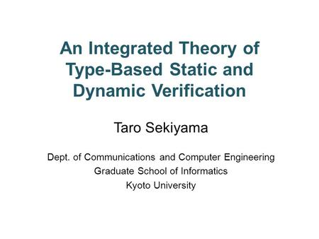 An Integrated Theory <strong>of</strong> Type-Based Static <strong>and</strong> Dynamic Verification Taro Sekiyama Dept. <strong>of</strong> Communications <strong>and</strong> Computer Engineering Graduate School <strong>of</strong> Informatics.