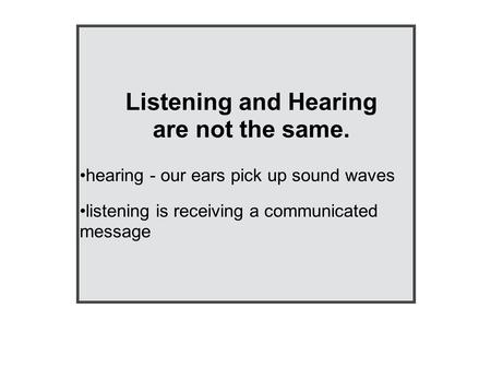 Listening and Hearing are not the same. hearing - our ears pick up sound waves listening is receiving a communicated message.