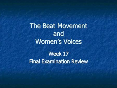 The Beat Movement and Women's Voices Week 17 Final Examination Review.