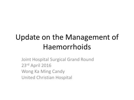 Update on the Management of Haemorrhoids Joint Hospital Surgical Grand Round 23 rd April 2016 Wong Ka Ming Candy United Christian Hospital.