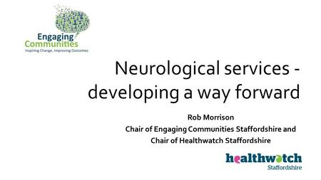 Neurological services - developing a way forward Rob Morrison Chair of Engaging Communities Staffordshire and Chair of Healthwatch Staffordshire.