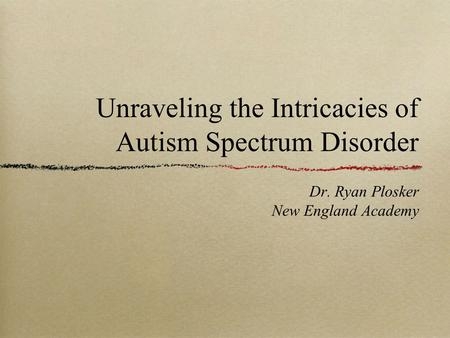 Unraveling the Intricacies of Autism Spectrum Disorder Dr. Ryan Plosker New England Academy.