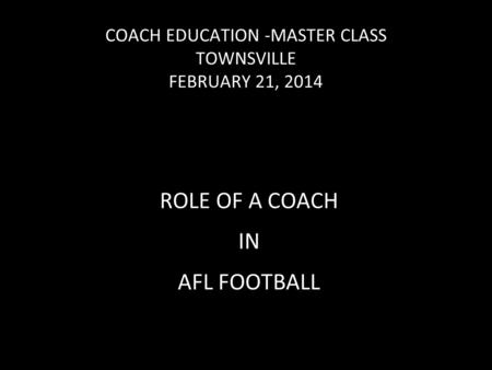 COACH EDUCATION -MASTER CLASS TOWNSVILLE FEBRUARY 21, 2014 ROLE OF A COACH IN AFL FOOTBALL.