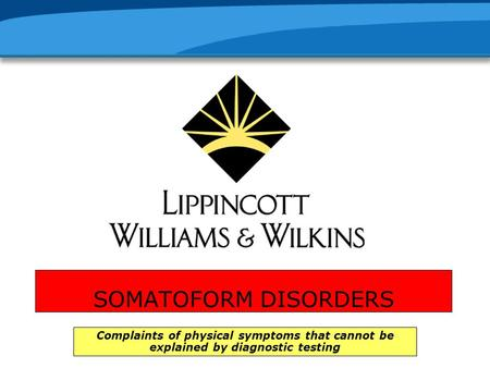 SOMATOFORM DISORDERS Complaints of physical symptoms that cannot be explained by diagnostic testing.