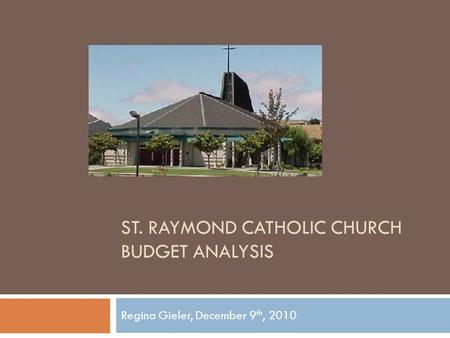 ST. RAYMOND CATHOLIC CHURCH BUDGET ANALYSIS Regina Gieler, December 9 th, 2010.