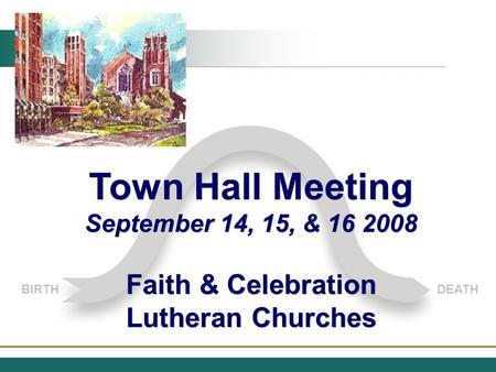 BIRTHDEATH Town Hall Meeting September 14, 15, & 16 2008 Faith & Celebration Lutheran Churches Town Hall Meeting September 14, 15, & 16 2008 Faith & Celebration.