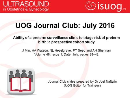 UOG Journal Club: July 2016 Ability of a preterm surveillance clinic to triage risk of preterm birth: a prospective cohort study J Min, HA Watson, NL Hezelgrave,
