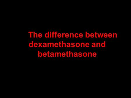 The difference between dexamethasone and betamethasone.