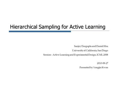 Hierarchical Sampling for Active Learning Sanjoy Dasgupta and Daniel Hsu University of California, San Diego Session : Active Learning and Experimental.