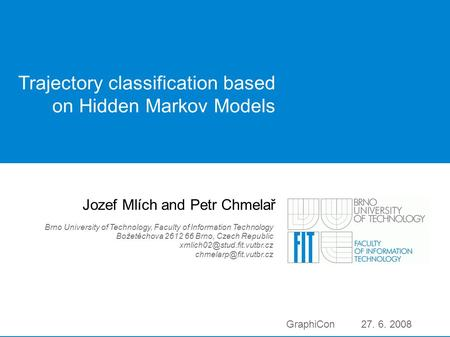 GraphiCon 2008 | 1 Trajectory classification based on Hidden Markov Models Jozef Mlích and Petr Chmelař Brno University of Technology, Faculty of Information.