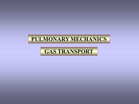 PULMONARY MECHANICS GAS TRANSPORT. I. PULMONARY MECHANICS RESPIRATORY MUSCLES LUNGS ELASTICITY COMPLIANCE WORK OF BREATHING II. TRANSPORT OF GASES O 2.