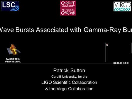 Search for Gravitational-Wave Bursts Associated with Gamma-Ray Bursts using LIGO and Virgo Patrick Sutton Cardiff University, for the LIGO Scientific Collaboration.