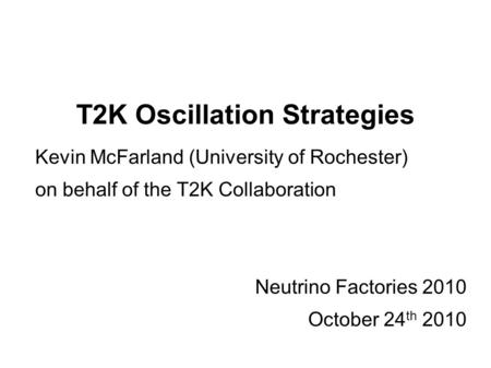 T2K Oscillation Strategies Kevin McFarland (University of Rochester) on behalf of the T2K Collaboration Neutrino Factories 2010 October 24 th 2010.