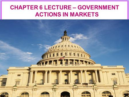 CHAPTER 6 LECTURE – GOVERNMENT ACTIONS IN MARKETS.
