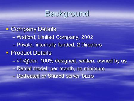 Background  Company Details –Watford, Limited Company, 2002 –Private, internally funded, 2 Directors  Product Details 100% designed, written,