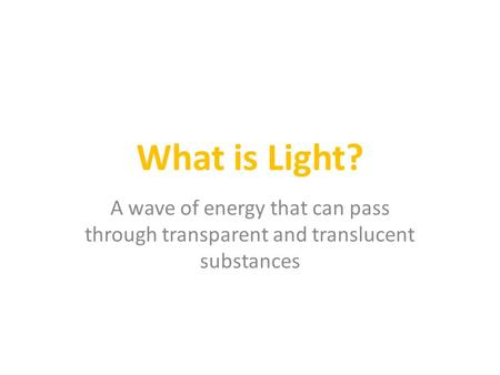 What is Light? A wave of energy that can pass through transparent and translucent substances.
