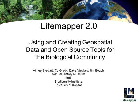 Lifemapper 2.0 Using and Creating Geospatial Data and Open Source Tools for the Biological Community Aimee Stewart, CJ Grady, Dave Vieglais, Jim Beach.