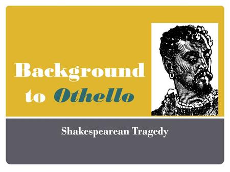 Background to Othello Shakespearean Tragedy. Origin Based on a true story Original short story written by an Italian named Cinthio.