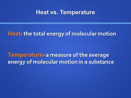 Heat vs. Temperature Heat - the total energy of molecular motion Temperature - a measure of the average energy of molecular motion in a substance.