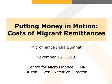 1 Putting Money in Motion: Costs of Migrant Remittances Microfinance India Summit November 16 th, 2010 Centre for Micro Finance, IFMR Justin Oliver, Executive.
