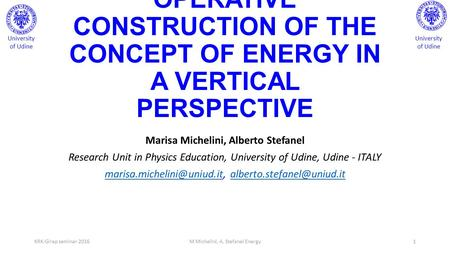 OPERATIVE CONSTRUCTION OF THE CONCEPT OF ENERGY IN A VERTICAL PERSPECTIVE Marisa Michelini, Alberto Stefanel Research Unit in Physics Education, University.