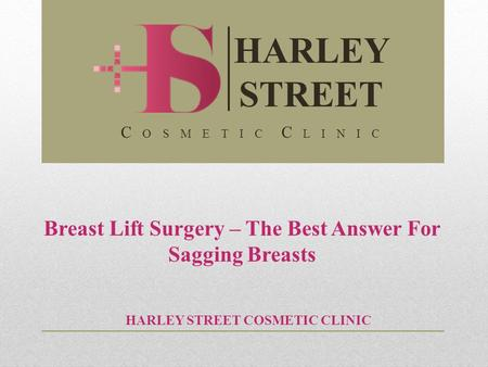 Breast Lift Surgery – The Best Answer For Sagging Breasts HARLEY STREET COSMETIC CLINIC HARLEY STREET C O S M E T I C C L I N I C.