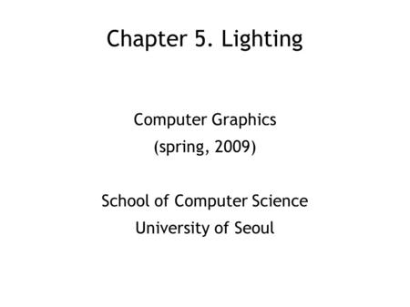 Chapter 5. Lighting Computer Graphics (spring, 2009) School of Computer Science University of Seoul.