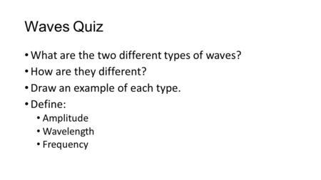 Waves Quiz What are the two different types of waves? How are they different? Draw an example of each type. Define: Amplitude Wavelength Frequency.