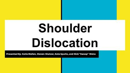 "Shoulder Dislocation Presented By: Katie Mullen, Steven Shatzer, Kate Sparks, and Nick ""Swoop"" Weiss."
