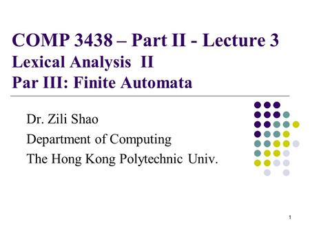 COMP 3438 – Part II - Lecture 3 Lexical Analysis II Par III: Finite Automata Dr. Zili Shao Department of Computing The Hong Kong Polytechnic Univ. 1.