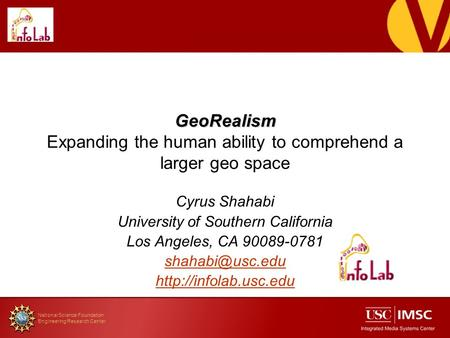 National Science Foundation Engineering Research Center GeoRealism GeoRealism Expanding the human ability to comprehend a larger geo space Cyrus Shahabi.