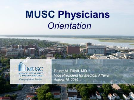MUSC Physicians Orientation Bruce M. Elliott, MD Vice President for Medical Affairs August 15, 2016.