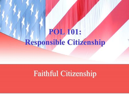 POL 101: Responsible Citizenship Faithful Citizenship.