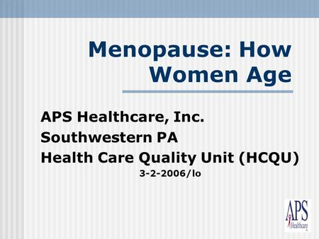1 Menopause: How Women Age APS Healthcare, Inc. Southwestern PA Health Care Quality Unit (HCQU) 3-2-2006/lo.