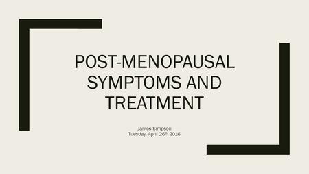 POST-MENOPAUSAL SYMPTOMS AND TREATMENT James Simpson Tuesday, April 26 th 2016.