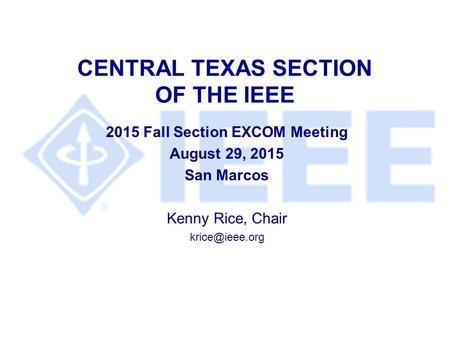 CENTRAL TEXAS SECTION OF THE IEEE 2015 Fall Section EXCOM Meeting August 29, 2015 San Marcos Kenny Rice, Chair