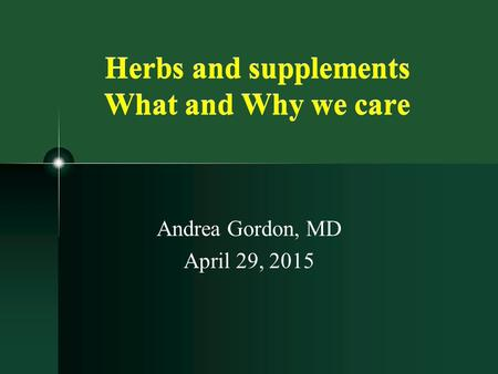 Herbs and supplements What and Why we care Andrea Gordon, MD April 29, 2015.