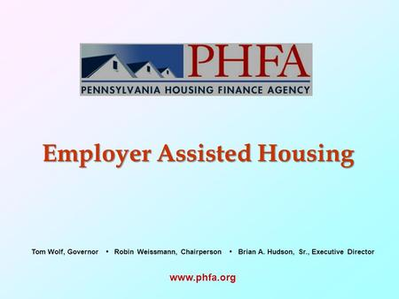 Employer Assisted Housing  Tom Wolf, Governor Robin Weissmann, Chairperson Brian A. Hudson, Sr., Executive Director.