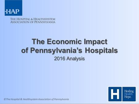 ©The Hospital & Healthsystem Association of Pennsylvania The Economic Impact of Pennsylvania's Hospitals 2016 Analysis.