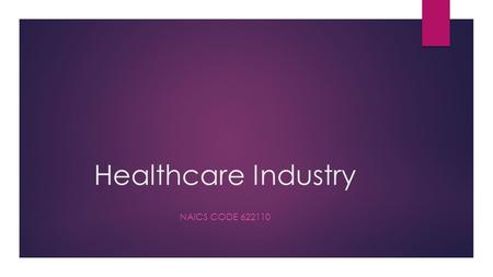 Healthcare Industry NAICS CODE 622110. Health Care History  Organized medicine took shape dating back to 1900s  Franklin D. Roosevelt approved public.