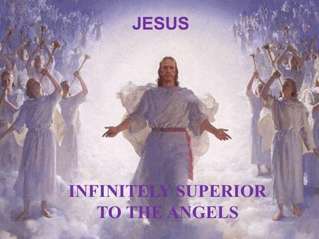 JESUS INFINITELY SUPERIOR TO THE ANGELS. J Jesus Christ: Infinitely Superior to Angels … J Jesus Christ: Infinitely Superior to Angels … Hebrews 1 Vs.1.